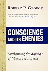 Conscience and Its Enemies: Confronting the Dogmas of Liberal Secularism (American Ideals & Institutions)