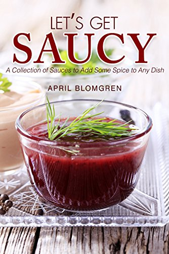 Let's Get Saucy: A Collection of Sauces to Add Some Spice to Any Dish by April Blomgren
