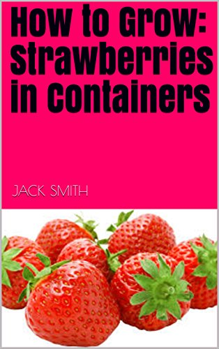 How to Grow:  Strawberries in Containers by [Smith, Jack]