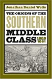 The Origins of the Southern Middle Class, 1800-1861, Jonathan Daniel Wells, 0807855537