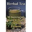 Herbal Tea: 20 Healing Tea Herbs to Plant, Dry and Preserve