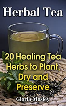 Herbal Tea: 20 Healing Tea Herbs to Plant, Dry and Preserve by [Mosley, Gloria ]
