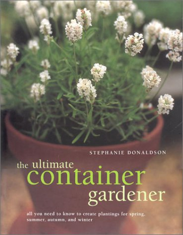(The Ultimate Container Gardener: All You Need to Know to Create Plantings for Spring, Summer, Autumn, and Winter)