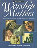 Worship Matters Vol. 1 : A United Methodist Guide to Ways to Worship, E. Byron Anderson, 0881772798