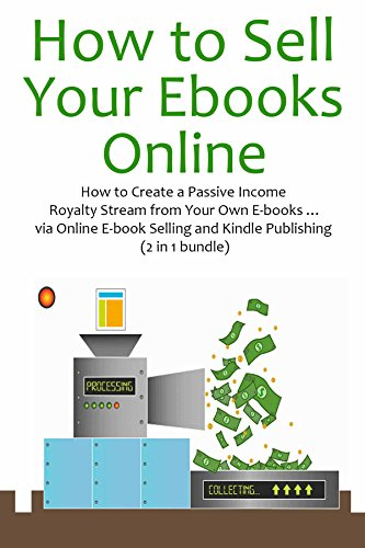How to Sell Your E-books Online: How to Create a Passive Income Royalty Stream from Your Own E-books … via Online E-book Selling and Kindle Publishing (2 in 1 bundle) (English Edition)