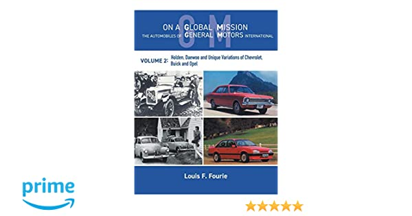 On a Global Mission: The Automobiles of General Motors International Volume 2: Holden, Daewoo and Unique Variations of Chevrolet, Buick and Opel: Louis F. ...