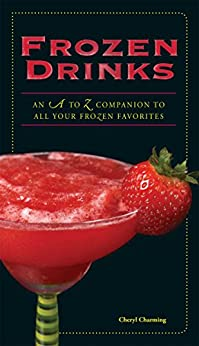 Frozen Drinks: An A to Z Guide to All Your Frozen Favorites by [Charming, Cheryl]