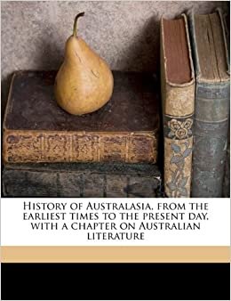 History of Australasia, from the earliest times to the present day, with a chapter on Australian literature