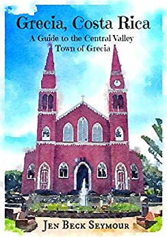 Grecia, Costa Rica: A Guide to the Central Valley Town of Grecia by [Seymour, Jen Beck]