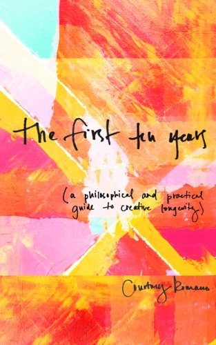 The First Ten Years: (A Philosophical and Practical Guide to Creative Longevity)