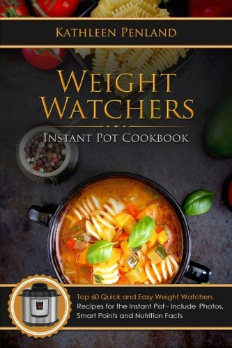 Weight Watchers Instant Pot Cookbook: Top 60 Quick and Easy Weight Watchers Recipes for the Instant Pot - Includes Photos, Smart Points and Nutrition Facts (Volume 1) by Kathleen Penland