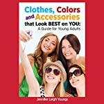 Clothes, Colors and Accessories That Look Best on You: A Guide for Young Adults | Jennifer Leigh Youngs