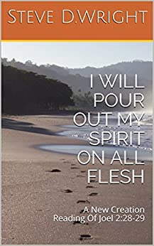 I WILL POUR OUT MY SPIRIT ON ALL FLESH: A New Creation Reading Of Joel 2:28-29 by [D.Wright, Steve]