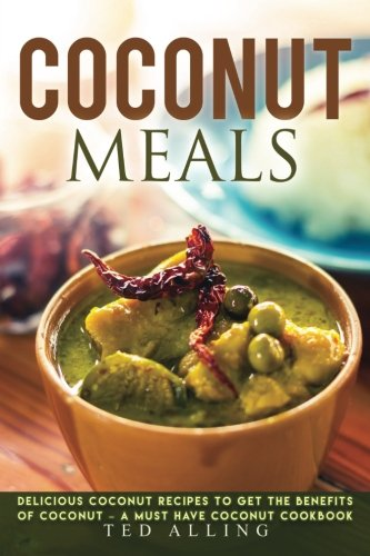 Read Online Coconut Meals: Delicious Coconut Recipes to Get the Benefits of Coconut – A Must Have Coconut Cookbook ebook