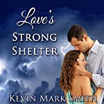 Love's Strong Shelter | Kevin Mark Smith