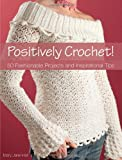 Positively Crochet!: 50 Fashionable Projects and Inspirational Tips