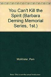 You Can't Kill the Spirit (Barbara Deming Memorial Series, 1St.)