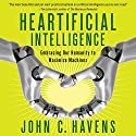 Heartificial Intelligence: Embracing Our Humanity to Maximize Machines Audiobook by John Havens Narrated by Eric Summerer