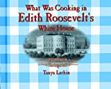 What Was Cooking in Edith Roosevelt's White House?, Tanya Larkin, 0823956105