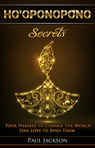 HO'OPONOPONO SECRETS: Four Phrases to Change the World One Love to Bind Them by [Jackson, Paul]