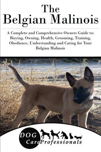 The Belgian Malinois: A Complete and Comprehensive Owners Guide to: Buying, Owning, Health, Grooming, Training, Obedience, Understanding and Caring ... to Caring for a Dog from a Puppy to Old Age)