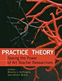 img - for Practice Theory: Seeing the Power of Art Teacher Researchers book / textbook / text book