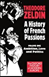 A History of French Passions 1848-1945: Volume I: Ambition, Love, and Politics (Oxford History of Modern Europe)