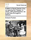A Letter to David Garrick, Esq; on Opening the Theatre in Which, with Great Freedom, He Is Told How He Ought to Behave, Edward Purdon, 1170514200