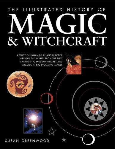 the-illustrated-history-of-magic-witchcraft-a-study-of-pagan-belief-and-practice-around-the-world-from-the-first-shamans-to-modern-witches-and-wizards-in-530-evocative-images