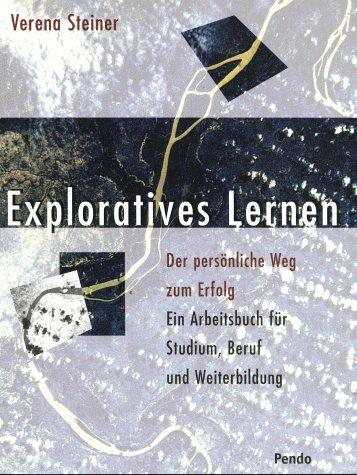 Exploratives Lernen. Der persönliche Weg zum Erfolg. Ein Arbeitsbuch für Studium, Beruf und Weiterbildung