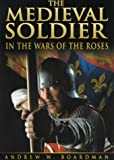 The Medieval Soldier: In The Wars of the Roses
