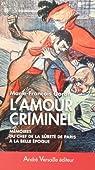 L'Amour criminel : Les mémoires du chef de la Sûreté de Paris à la Belle Epoque par Goron