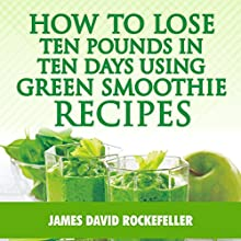 How to Lose Ten Pounds in Ten Days Using Green Smoothie Recipes Audiobook by J. D. Rockefeller Narrated by C. J. des Rosiers