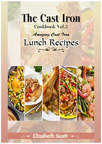 The Cast Iron Cookbook: Amazing Cast Iron Skillet Lunch Recipes this summer by Elizabeth Scott