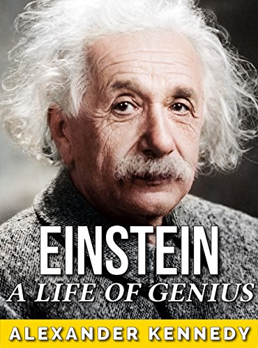 Einstein: A Life of Genius (The True Story of Albert Einstein) (Historical Biographies of Famous People) by [Kennedy, Alexander]