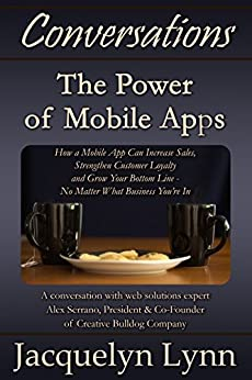 The Power of Mobile Apps: How a Mobile App Can Increase Sales, Strengthen Customer Loyalty and Grow Your Bottom Line-No Matter What Business You're In (Conversations) by [Lynn, Jacquelyn]