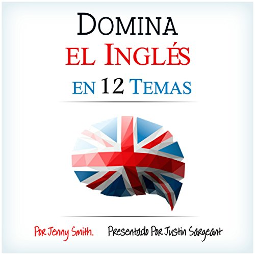 Domina el Inglés en 12 Temas [Fluent in English in 12 Topics]: Más de 200 Palabras y Frases de Nivel Intermedio Demostradas