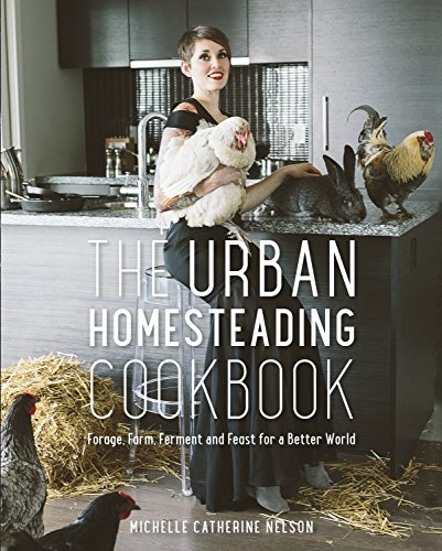 The Urban Homesteading Cookbook: Forage, Farm, Ferment and Feast for a Better World