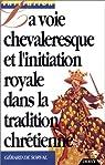 La voie chevaleresque et l'initiation royale dans la tradition chrétienne par Gérard de Sorval
