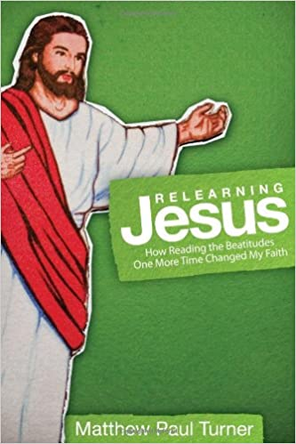 Relearning Jesus How Reading The Beatitudes One More Time Changed My Faith Matthew Paul Turner 9781434767943 Amazon Books
