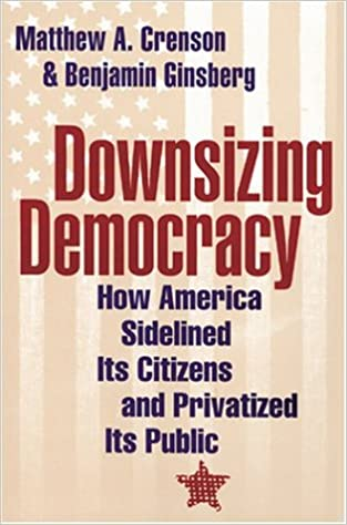 Downsizing Democracy How America Sidelined Its Citizens And Privatized Public Matthew A Crenson Benjamin Ginsberg 9780801878862 Amazon Books