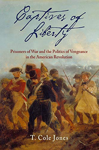 Captives of Liberty: Prisoners of War and the Politics of Vengeance in the American Revolution (Early American Studies) (Great Britain And The American Civil War)
