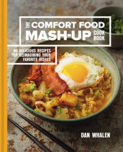 The Comfort Food Mash-Up Cookbook: 80 Delicious Recipes for Reimagining Your Favorite Dishes by Dan Whalen