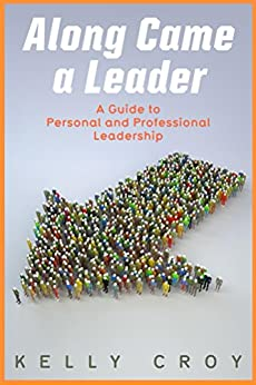 Along Came a Leader: A Guide to Personal and Professional Leadership by [Croy, Kelly]