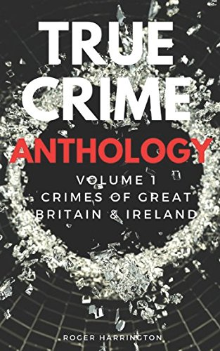 TRUE CRIME ANTHOLOGY: Crimes of Great Britain and Ireland - 4 Books In 1: British Crime, English Crime, Scottish Crime, and Irish Crime (True Crime Anthology Volume)