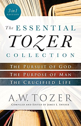The Essential Tozer Collection: The Pursuit of God, The Purpose of Man, and The Crucified Life