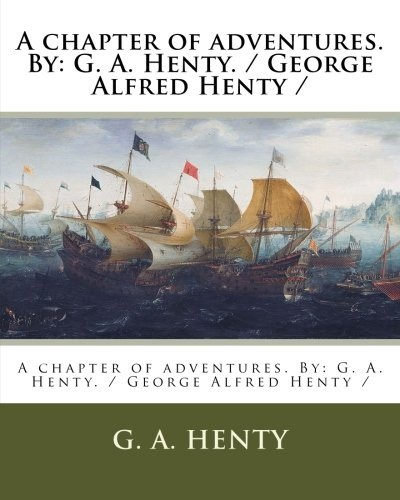 A chapter of adventures. By: G. A. Henty. / George Alfred Henty /