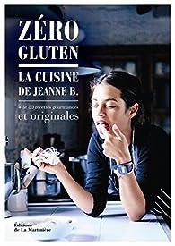 Zéro gluten : La cuisine de Jeanne B. + de 80 recettes gourmandes et originales par Jeanne B.