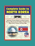 img - for Complete Guide to North Korea (DRPK): Authoritative Coverage of Nuclear and Missile Programs, Kim Jong-il, Kim Jong-un, Confrontations with South Korea, Military, History, Economy, and Human Rights book / textbook / text book