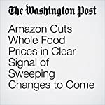 Amazon Cuts Whole Food Prices in Clear Signal of Sweeping Changes to Come | Abha Bhattarai